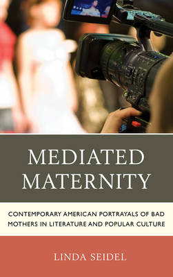 Mediated Maternity: Contemporary American Portrayals of Bad Mothers in Literature and Popular Culture (Hardback)