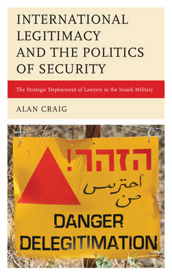 International Legitimacy and the Politics of Security: The Strategic Deployment of Lawyers in the Israeli Military (Hardback)