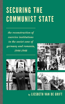 Securing the Communist State: The Reconstruction of Coercive Institutions in the Soviet Zone of Germany and Romania, 1944-1948 - The Harvard Cold War Studies Book Series (Hardback)