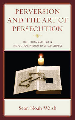 Perversion and the Art of Persecution: Esotericism and Fear in the Political Philosophy of Leo Strauss (Hardback)