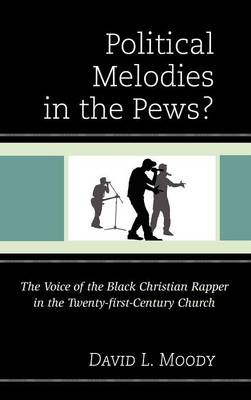 Political Melodies in the Pews?: The Voice of the Black Christian Rapper in the Twenty-first-Century Church (Hardback)