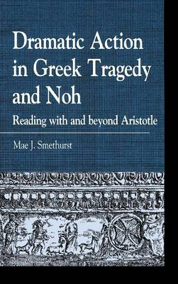Dramatic Action in Greek Tragedy and Noh: Reading with and beyond Aristotle - Greek Studies: Interdisciplinary Approaches (Hardback)