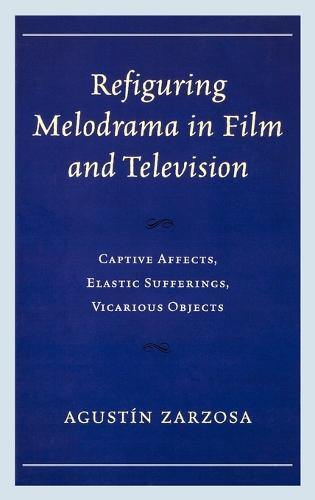 Refiguring Melodrama in Film and Television: Captive Affects, Elastic Sufferings, Vicarious Objects (Hardback)