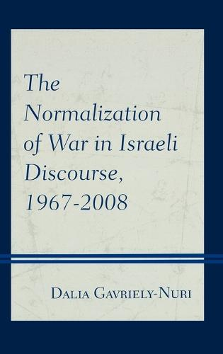 The Normalization of War in Israeli Discourse, 1967-2008 (Hardback)