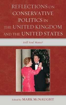 Reflections on Conservative Politics in the United Kingdom and the United States: Still Soul Mates? (Hardback)