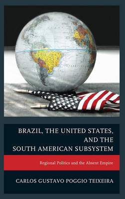 Brazil, the United States, and the South American Subsystem: Regional Politics and the Absent Empire (Hardback)