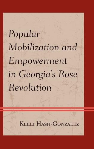 Popular Mobilization and Empowerment in Georgia's Rose Revolution (Hardback)
