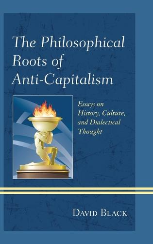 The Philosophical Roots of Anti-Capitalism: Essays on History, Culture, and Dialectical Thought - Studies in Marxism and Humanism (Hardback)