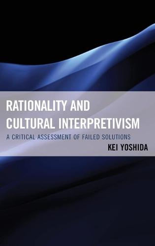 Rationality and Cultural Interpretivism: A Critical Assessment of Failed Solutions (Hardback)