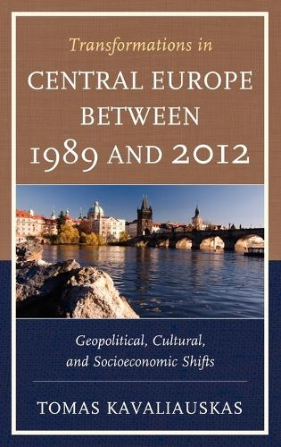 Transformations in Central Europe between 1989 and 2012: Geopolitical, Cultural, and Socioeconomic Shifts (Hardback)
