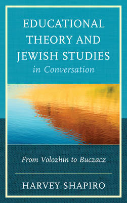 Educational Theory and Jewish Studies in Conversation: From Volozhin to Buczacz (Hardback)