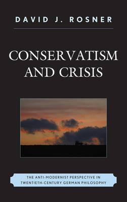 Conservatism and Crisis: The Anti-Modernist Perspective in Twentieth Century German Philosophy (Hardback)