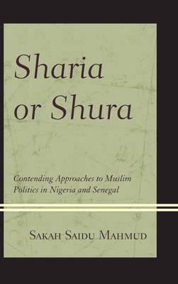 Sharia or Shura: Contending Approaches to Muslim Politics in Nigeria and Senegal (Hardback)