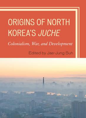 Origins of North Korea's Juche: Colonialism, War, and Development (Hardback)