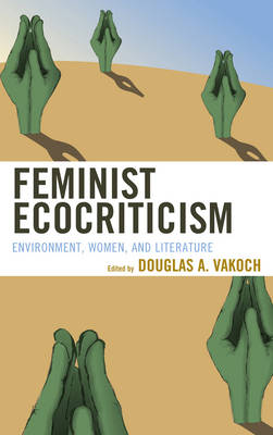 Feminist Ecocriticism: Environment, Women, and Literature - Ecocritical Theory and Practice (Hardback)