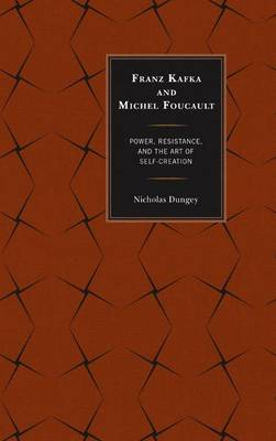 Franz Kafka and Michel Foucault: Power, Resistance, and the Art of Self-Creation (Hardback)