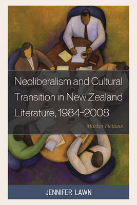 Neoliberalism and Cultural Transition in New Zealand Literature, 1984-2008: Market Fictions (Hardback)