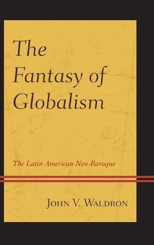 The Fantasy of Globalism: The Latin American Neo-Baroque (Hardback)