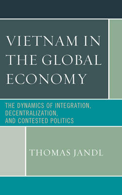 Vietnam in the Global Economy: The Dynamics of Integration, Decentralization, and Contested Politics (Hardback)