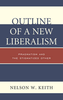 Outline of a New Liberalism: Pragmatism and the Stigmatized Other (Hardback)