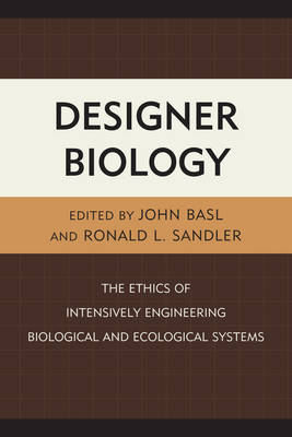 Designer Biology: The Ethics of Intensively Engineering Biological and Ecological Systems (Hardback)