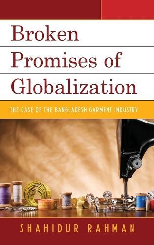 Broken Promises of Globalization: The Case of the Bangladesh Garment Industry (Hardback)