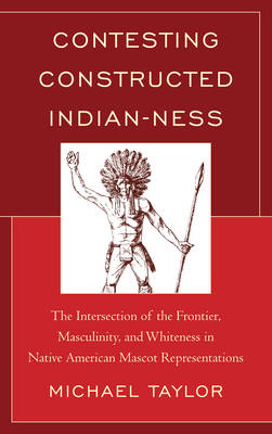 Contesting Constructed Indian-ness: The Intersection of the Frontier, Masculinity, and Whiteness in Native American Mascot Representations (Hardback)