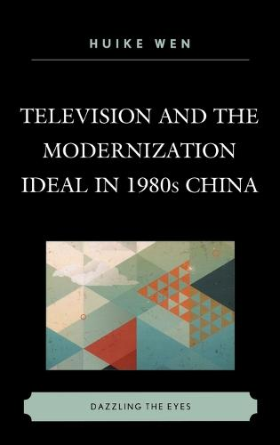 Television and the Modernization Ideal in 1980s China: Dazzling the Eyes (Hardback)