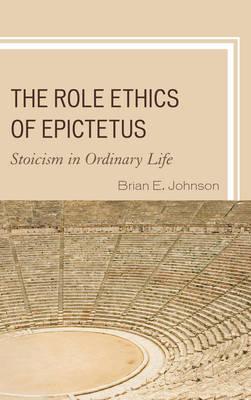 The Role Ethics of Epictetus: Stoicism in Ordinary Life (Hardback)