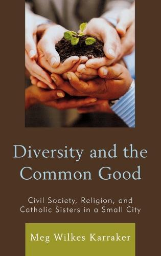 Diversity and the Common Good: Civil Society, Religion, and Catholic Sisters in a Small City (Hardback)