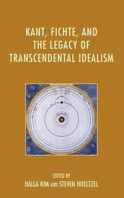 Kant, Fichte, and the Legacy of Transcendental Idealism (Hardback)
