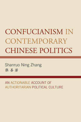 Confucianism in Contemporary Chinese Politics: An Actionable Account of Authoritarian Political Culture - Challenges Facing Chinese Political Development (Hardback)