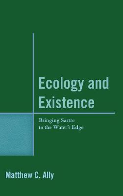 Ecology and Existence: Bringing Sartre to the Water's Edge (Hardback)