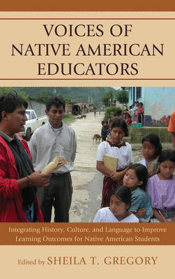 Voices of Native American Educators: Integrating History, Culture, and Language to Improve Learning Outcomes for Native American Students (Paperback)