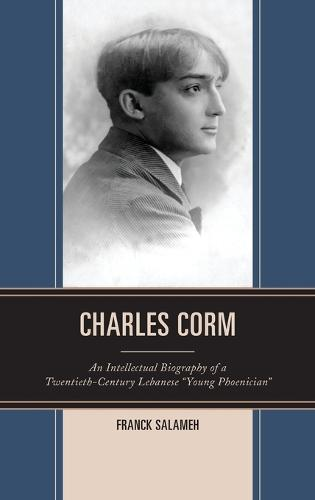 "Charles Corm: An Intellectual Biography of a Twentieth-Century Lebanese ""Young Phoenician"" - The Levant and Near East: A Multidisciplinary Book Series (Hardback)"