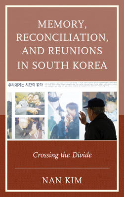 Memory, Reconciliation, and Reunions in South Korea: Crossing the Divide - AsiaWorld (Hardback)