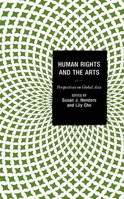 Human Rights and the Arts: Perspectives on Global Asia - Global Encounters: Studies in Comparative Political Theory (Hardback)