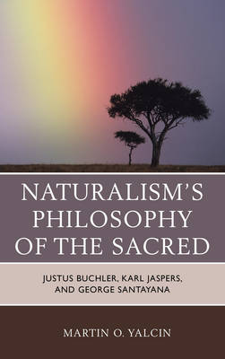 Naturalism's Philosophy of the Sacred: Justus Buchler, Karl Jaspers, and George Santayana (Hardback)