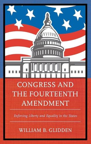 Congress and the Fourteenth Amendment: Enforcing Liberty and Equality in the States (Hardback)