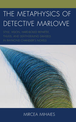 The Metaphysics of Detective Marlowe: Style, Vision, Hard-Boiled Repartee, Thugs, and Death-Dealing Damsels in Raymond Chandler's Novels (Hardback)