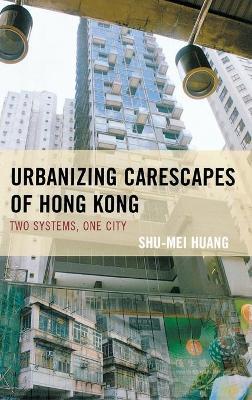 Urbanizing Carescapes of Hong Kong: Two Systems, One City - Toposophia: Sustainability, Dwelling, Design (Hardback)
