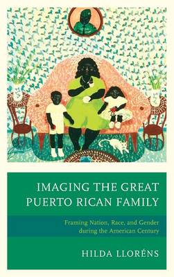 Imaging The Great Puerto Rican Family: Framing Nation, Race, and Gender during the American Century (Hardback)