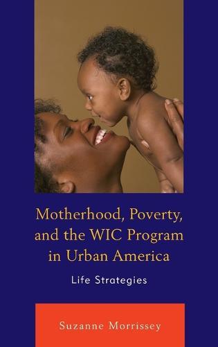 Motherhood, Poverty, and the WIC Program in Urban America: Life Strategies (Hardback)