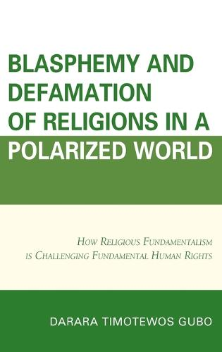 Blasphemy And Defamation of Religions In a Polarized World: How Religious Fundamentalism Is Challenging Fundamental Human Rights (Hardback)