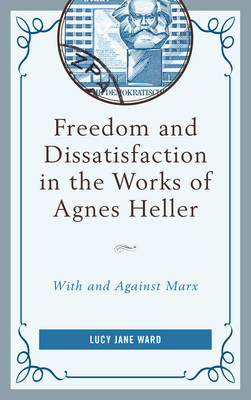 Freedom and Dissatisfaction in the Works of Agnes Heller: With and against Marx (Hardback)