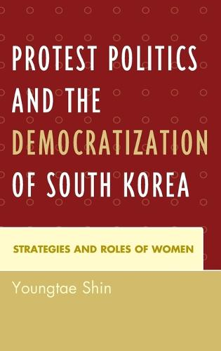 Protest Politics and the Democratization of South Korea: Strategies and Roles of Women (Hardback)