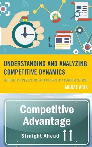 Understanding and Analyzing Competitive Dynamics: Methods, Processes, and Applications to a Regional Setting (Hardback)