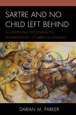 Sartre and No Child Left Behind: An Existential Psychoanalytic Anthropology of Urban Schooling (Hardback)