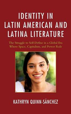 Identity in Latin American and Latina Literature: The Struggle to Self-Define In a Global Era Where Space, Capitalism, and Power Rule (Hardback)