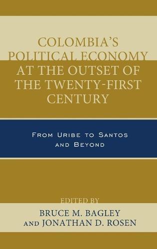 Colombia's Political Economy at the Outset of the Twenty-First Century: From Uribe to Santos and Beyond - Security in the Americas in the Twenty-First Century (Hardback)